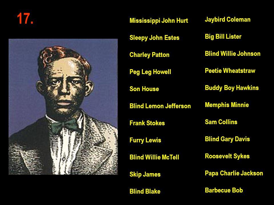 17. Jaybird Coleman Big Bill Lister Blind Willie Johnson Peetie Wheatstraw Buddy Boy Hawkins Memphis Minnie Sam Collins Blind Gary Davis Roosevelt Syk