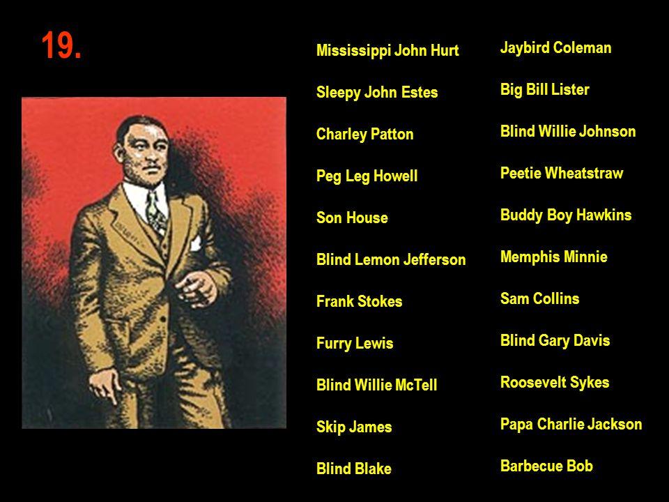 19. Jaybird Coleman Big Bill Lister Blind Willie Johnson Peetie Wheatstraw Buddy Boy Hawkins Memphis Minnie Sam Collins Blind Gary Davis Roosevelt Syk