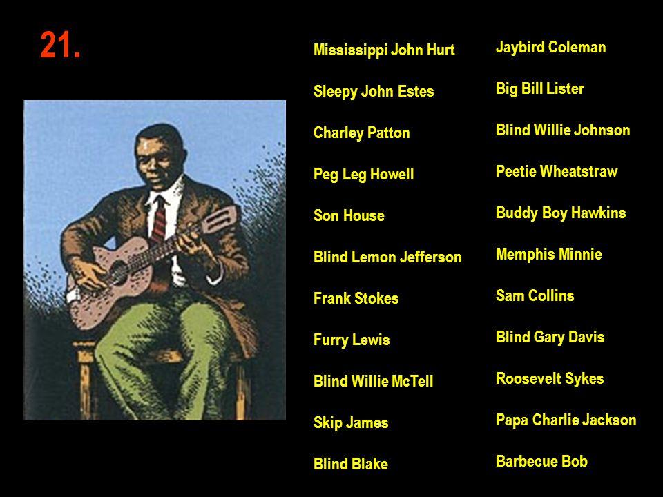 21. Jaybird Coleman Big Bill Lister Blind Willie Johnson Peetie Wheatstraw Buddy Boy Hawkins Memphis Minnie Sam Collins Blind Gary Davis Roosevelt Syk