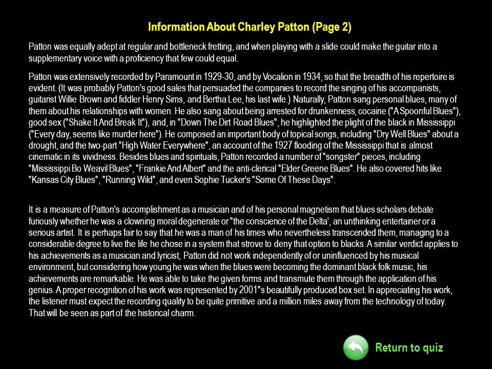 Return to quiz Information About Charley Patton (Page 2) Patton was equally adept at regular and bottleneck fretting, and when playing with a slide co