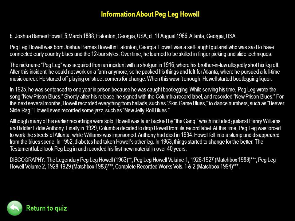 Return to quiz Information About Peg Leg Howell b. Joshua Barnes Howell, 5 March 1888, Eatonton, Georgia, USA, d. 11 August 1966, Atlanta, Georgia, US