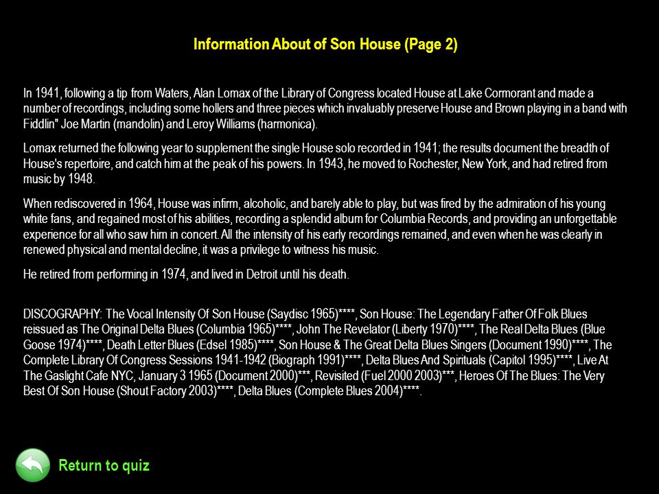 Return to quiz Information About of Son House (Page 2) In 1941, following a tip from Waters, Alan Lomax of the Library of Congress located House at La