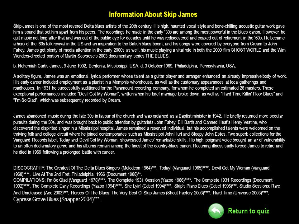 Return to quiz Information About Skip James Skip James is one of the most revered Delta blues artists of the 20th century. His high, haunted vocal sty