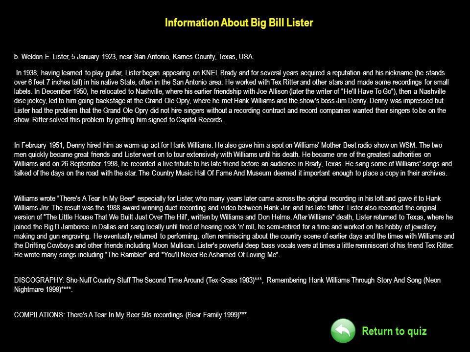 Return to quiz Information About Big Bill Lister b. Weldon E. Lister, 5 January 1923, near San Antonio, Karnes County, Texas, USA. In 1938, having lea