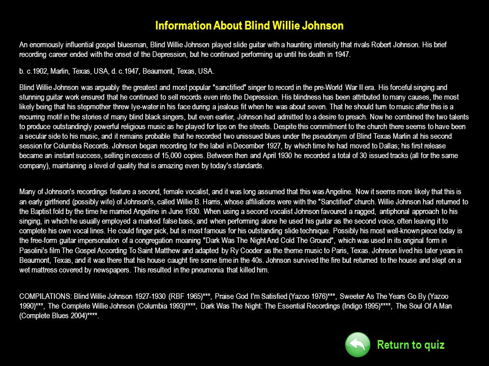 Return to quiz Information About Blind Willie Johnson An enormously influential gospel bluesman, Blind Willie Johnson played slide guitar with a haunt
