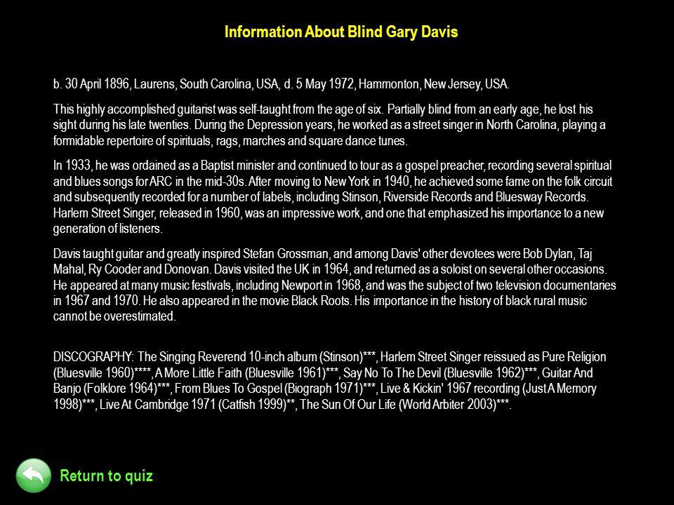Return to quiz Information About Blind Gary Davis b. 30 April 1896, Laurens, South Carolina, USA, d. 5 May 1972, Hammonton, New Jersey, USA. This high