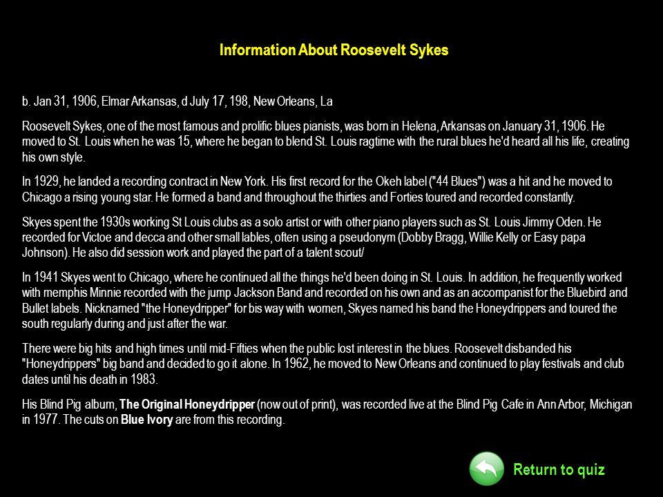 Return to quiz Information About Roosevelt Sykes b. Jan 31, 1906, Elmar Arkansas, d July 17, 198, New Orleans, La Roosevelt Sykes, one of the most fam
