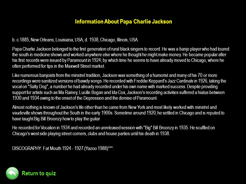 Return to quiz Information About Papa Charlie Jackson b. c.1885, New Orleans, Louisiana, USA, d. 1938, Chicago, Illinois, USA. Papa Charlie Jackson be