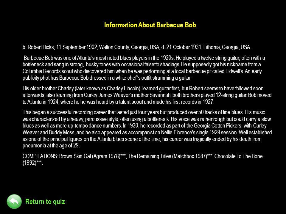 Return to quiz Information About Barbecue Bob b. Robert Hicks, 11 September 1902, Walton County, Georgia, USA, d. 21 October 1931, Lithonia, Georgia,