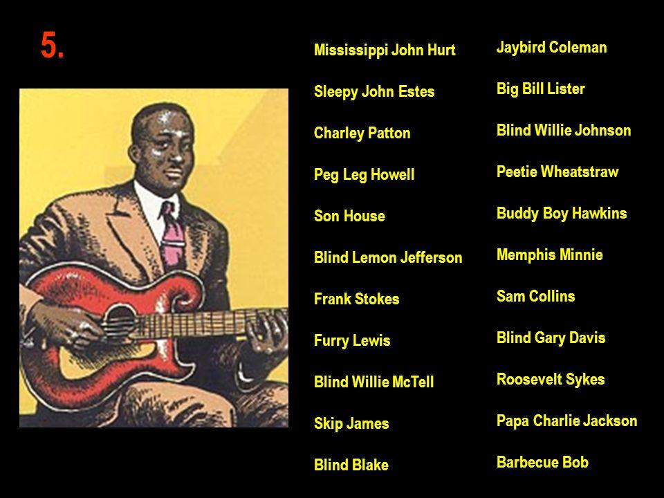 5. Jaybird Coleman Big Bill Lister Blind Willie Johnson Peetie Wheatstraw Buddy Boy Hawkins Memphis Minnie Sam Collins Blind Gary Davis Roosevelt Syke