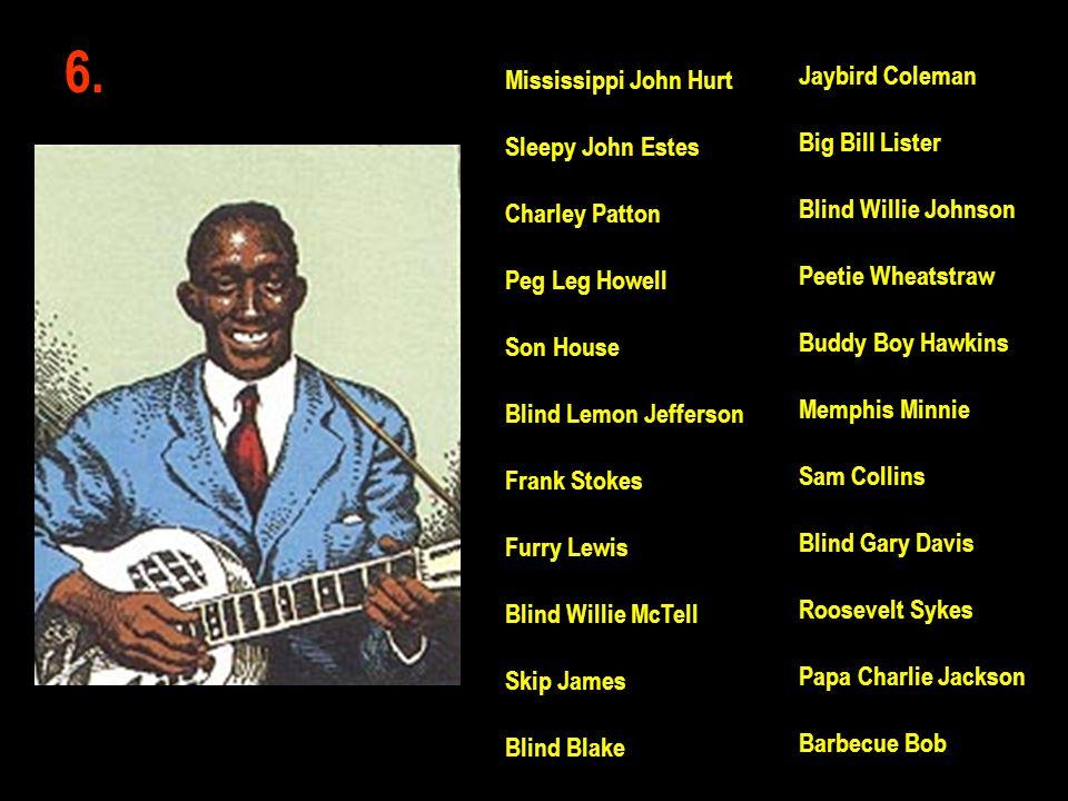 6. Jaybird Coleman Big Bill Lister Blind Willie Johnson Peetie Wheatstraw Buddy Boy Hawkins Memphis Minnie Sam Collins Blind Gary Davis Roosevelt Syke
