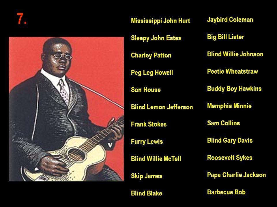 7. Jaybird Coleman Big Bill Lister Blind Willie Johnson Peetie Wheatstraw Buddy Boy Hawkins Memphis Minnie Sam Collins Blind Gary Davis Roosevelt Syke