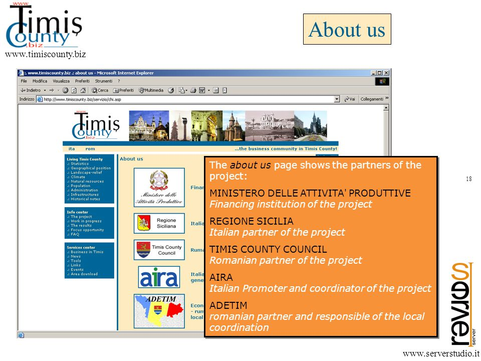 About us www.timiscounty.biz www.serverstudio.it The about us page shows the partners of the project: MINISTERO DELLE ATTIVITA PRODUTTIVE Financing institution of the project REGIONE SICILIA Italian partner of the project TIMIS COUNTY COUNCIL Romanian partner of the project AIRA Italian Promoter and coordinator of the project ADETIM romanian partner and responsible of the local coordination The about us page shows the partners of the project: MINISTERO DELLE ATTIVITA PRODUTTIVE Financing institution of the project REGIONE SICILIA Italian partner of the project TIMIS COUNTY COUNCIL Romanian partner of the project AIRA Italian Promoter and coordinator of the project ADETIM romanian partner and responsible of the local coordination 18
