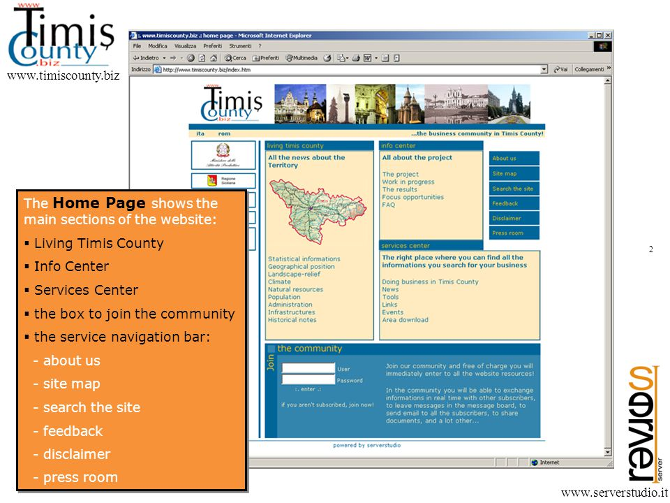 www.timiscounty.biz www.serverstudio.it The Home Page shows the main sections of the website: Living Timis County Info Center Services Center the box to join the community the service navigation bar: - about us - site map - search the site - feedback - disclaimer - press room The Home Page shows the main sections of the website: Living Timis County Info Center Services Center the box to join the community the service navigation bar: - about us - site map - search the site - feedback - disclaimer - press room 2