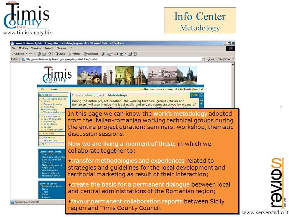 Info Center Metodology www.timiscounty.biz www.serverstudio.it In this page we can know the works metodology adopted from the italian-romanian working technical groups during the entire project duration: seminars, workshop, thematic discussion sessions.