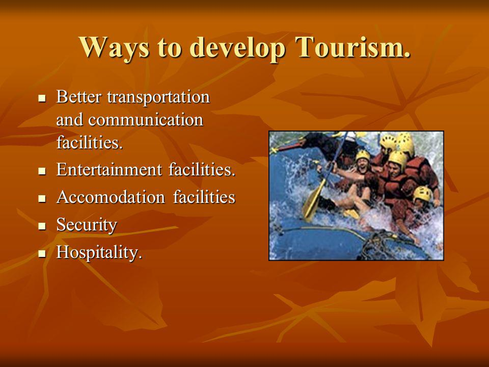 Ways to develop Tourism. Better transportation and communication facilities.