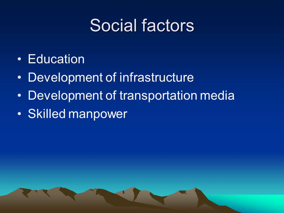 Social factors Education Development of infrastructure Development of transportation media Skilled manpower