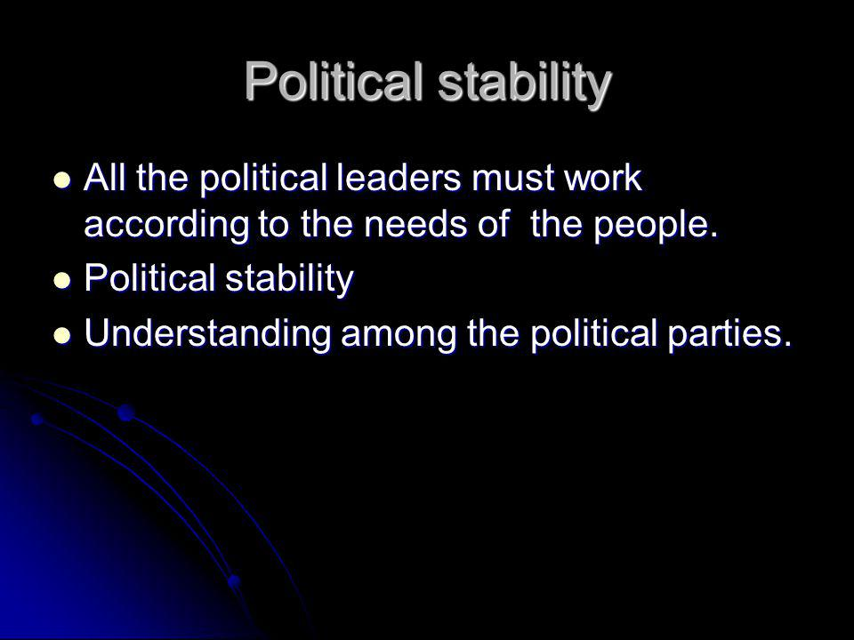 Political stability All the political leaders must work according to the needs of the people.