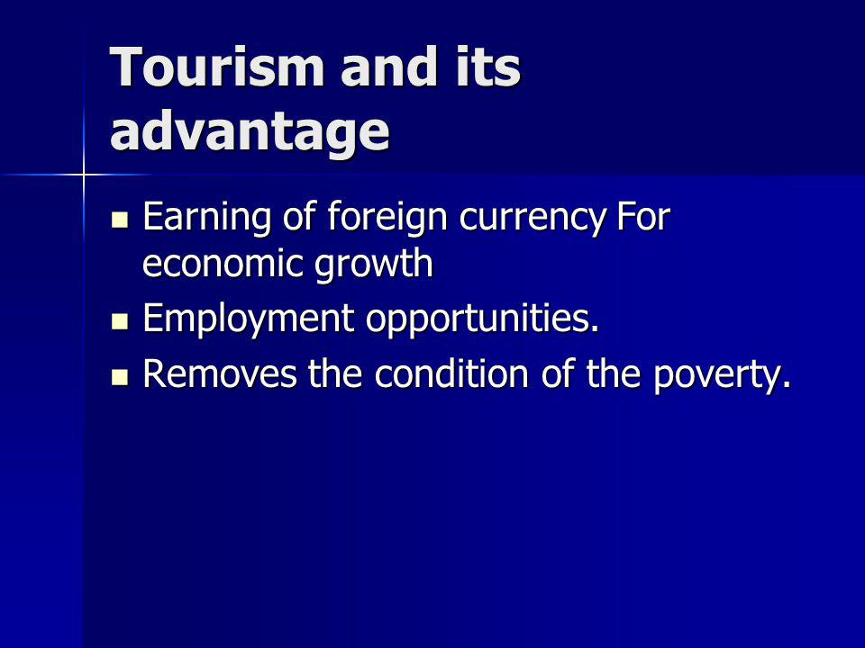 Tourism and its advantage Earning of foreign currency For economic growth Employment opportunities.