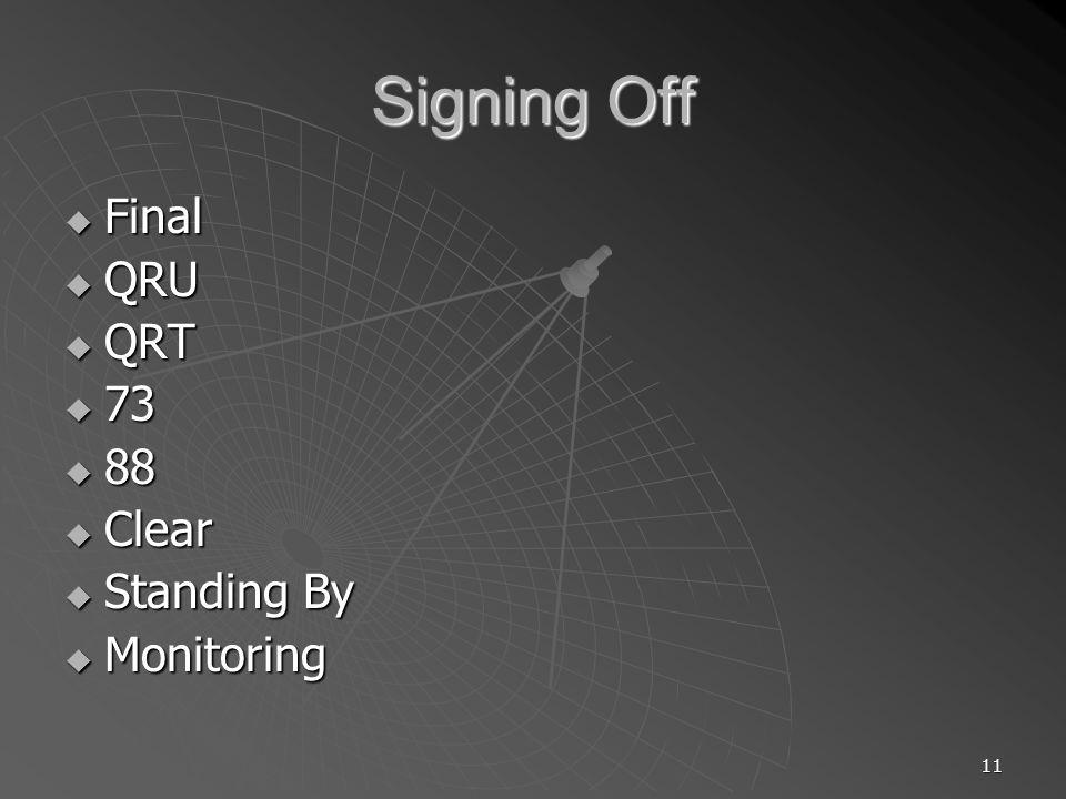 11 Signing Off Final Final QRU QRU QRT QRT 73 73 88 88 Clear Clear Standing By Standing By Monitoring Monitoring