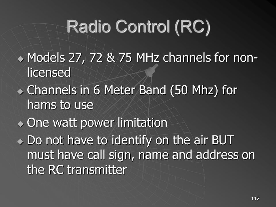 112 Radio Control (RC) Models 27, 72 & 75 MHz channels for non- licensed Models 27, 72 & 75 MHz channels for non- licensed Channels in 6 Meter Band (50 Mhz) for hams to use Channels in 6 Meter Band (50 Mhz) for hams to use One watt power limitation One watt power limitation Do not have to identify on the air BUT must have call sign, name and address on the RC transmitter Do not have to identify on the air BUT must have call sign, name and address on the RC transmitter