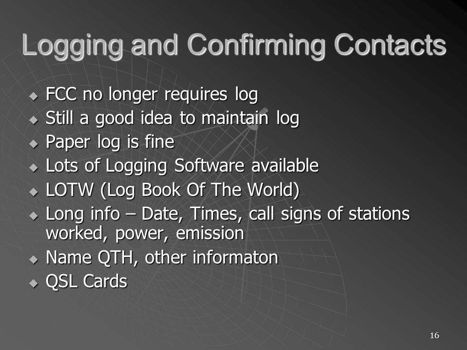 16 Logging and Confirming Contacts FCC no longer requires log FCC no longer requires log Still a good idea to maintain log Still a good idea to maintain log Paper log is fine Paper log is fine Lots of Logging Software available Lots of Logging Software available LOTW (Log Book Of The World) LOTW (Log Book Of The World) Long info – Date, Times, call signs of stations worked, power, emission Long info – Date, Times, call signs of stations worked, power, emission Name QTH, other informaton Name QTH, other informaton QSL Cards QSL Cards