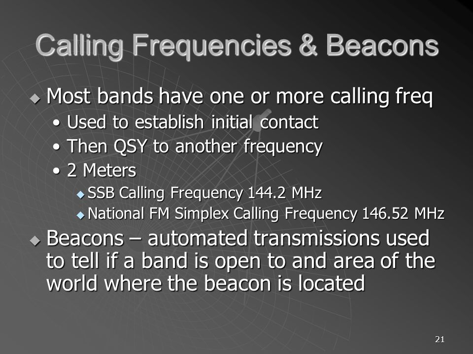 21 Calling Frequencies & Beacons Most bands have one or more calling freq Most bands have one or more calling freq Used to establish initial contactUsed to establish initial contact Then QSY to another frequencyThen QSY to another frequency 2 Meters2 Meters SSB Calling Frequency 144.2 MHz SSB Calling Frequency 144.2 MHz National FM Simplex Calling Frequency 146.52 MHz National FM Simplex Calling Frequency 146.52 MHz Beacons – automated transmissions used to tell if a band is open to and area of the world where the beacon is located Beacons – automated transmissions used to tell if a band is open to and area of the world where the beacon is located