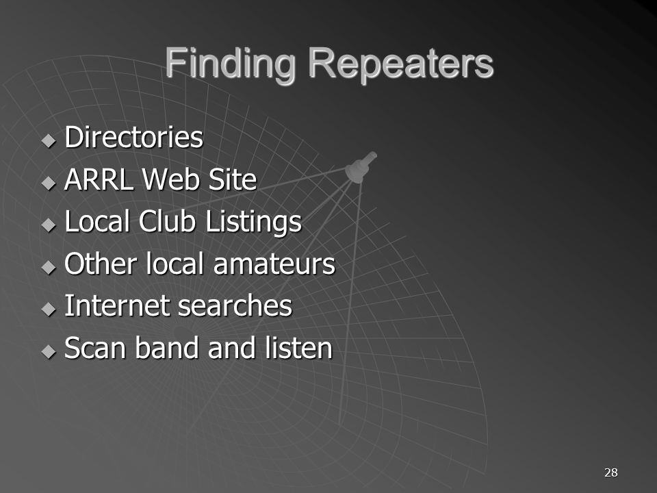 28 Finding Repeaters Directories Directories ARRL Web Site ARRL Web Site Local Club Listings Local Club Listings Other local amateurs Other local amateurs Internet searches Internet searches Scan band and listen Scan band and listen