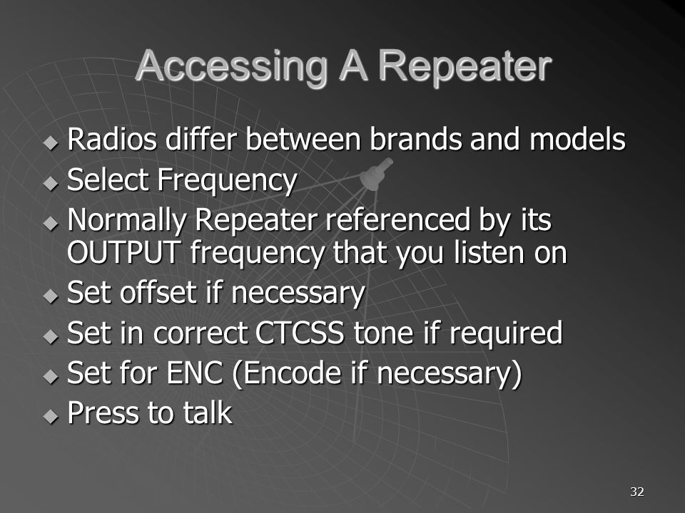 32 Accessing A Repeater Radios differ between brands and models Radios differ between brands and models Select Frequency Select Frequency Normally Repeater referenced by its OUTPUT frequency that you listen on Normally Repeater referenced by its OUTPUT frequency that you listen on Set offset if necessary Set offset if necessary Set in correct CTCSS tone if required Set in correct CTCSS tone if required Set for ENC (Encode if necessary) Set for ENC (Encode if necessary) Press to talk Press to talk