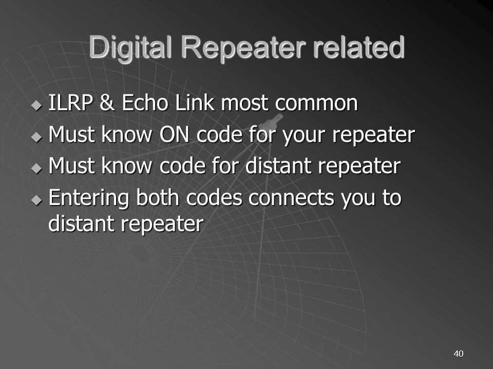 40 Digital Repeater related ILRP & Echo Link most common ILRP & Echo Link most common Must know ON code for your repeater Must know ON code for your repeater Must know code for distant repeater Must know code for distant repeater Entering both codes connects you to distant repeater Entering both codes connects you to distant repeater