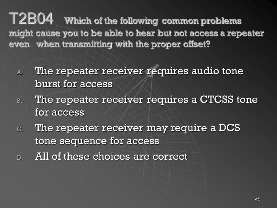 45 T2B04 Which of the following common problems might cause you to be able to hear but not access a repeater even when transmitting with the proper offset.