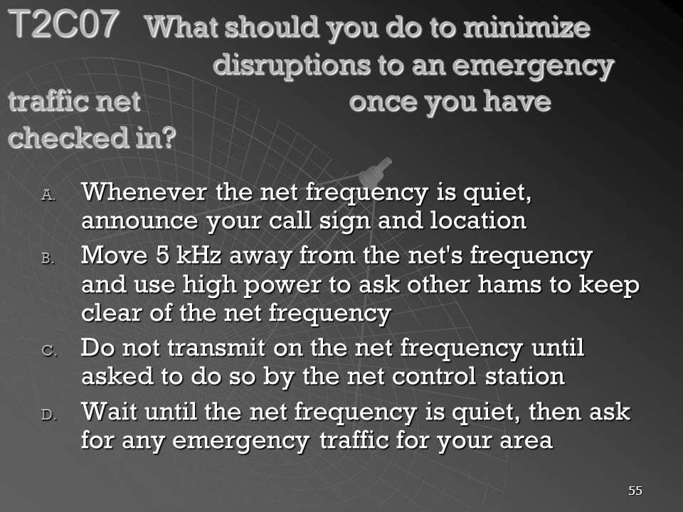 55 T2C07 What should you do to minimize disruptions to an emergency traffic net once you have checked in.