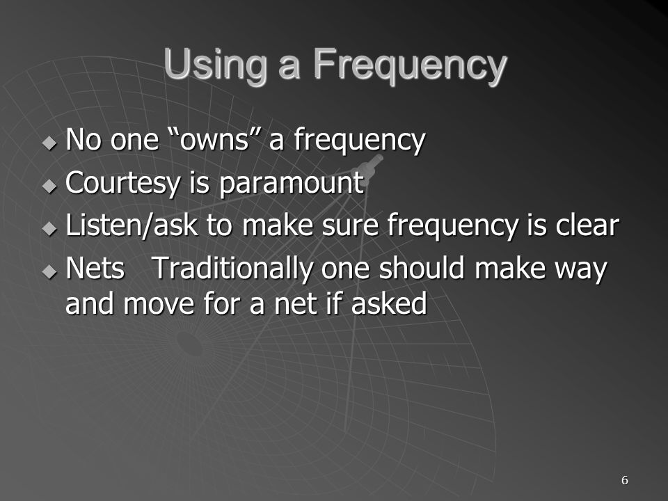 6 Using a Frequency No one owns a frequency No one owns a frequency Courtesy is paramount Courtesy is paramount Listen/ask to make sure frequency is clear Listen/ask to make sure frequency is clear Nets Traditionally one should make way and move for a net if asked Nets Traditionally one should make way and move for a net if asked