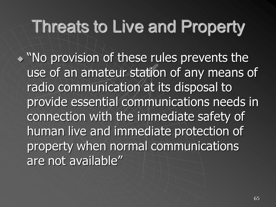 65 Threats to Live and Property No provision of these rules prevents the use of an amateur station of any means of radio communication at its disposal to provide essential communications needs in connection with the immediate safety of human live and immediate protection of property when normal communications are not available No provision of these rules prevents the use of an amateur station of any means of radio communication at its disposal to provide essential communications needs in connection with the immediate safety of human live and immediate protection of property when normal communications are not available