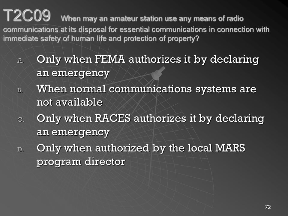 72 T2C09 When may an amateur station use any means of radio communications at its disposal for essential communications in connection with immediate safety of human life and protection of property.