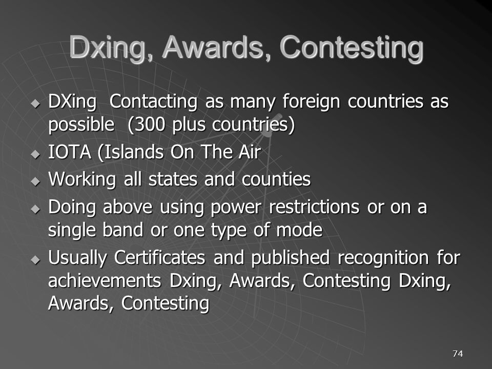 74 Dxing, Awards, Contesting DXing Contacting as many foreign countries as possible (300 plus countries) DXing Contacting as many foreign countries as possible (300 plus countries) IOTA (Islands On The Air IOTA (Islands On The Air Working all states and counties Working all states and counties Doing above using power restrictions or on a single band or one type of mode Doing above using power restrictions or on a single band or one type of mode Usually Certificates and published recognition for achievements Dxing, Awards, Contesting Dxing, Awards, Contesting Usually Certificates and published recognition for achievements Dxing, Awards, Contesting Dxing, Awards, Contesting