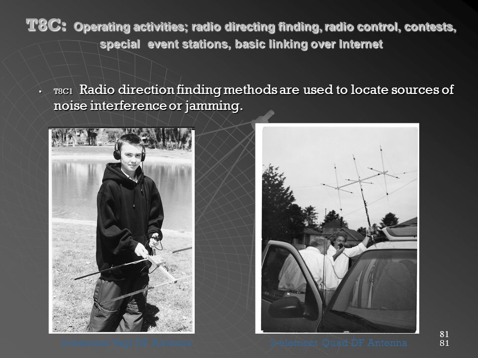 81 T8C: Operating activities; radio directing finding, radio control, contests, special event stations, basic linking over Internet T8C1 Radio direction finding methods are used to locate sources of noise interference or jamming.T8C1 Radio direction finding methods are used to locate sources of noise interference or jamming.