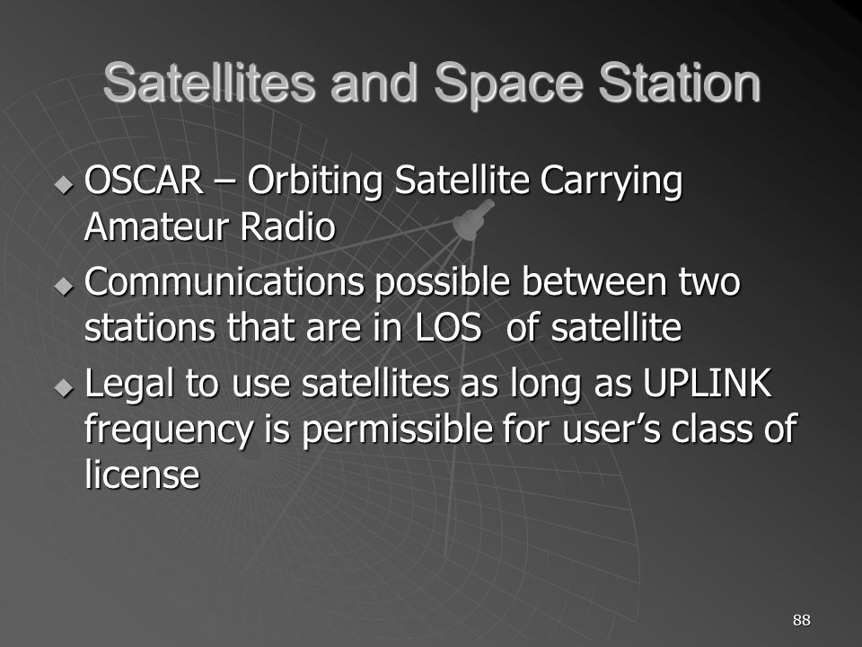88 Satellites and Space Station OSCAR – Orbiting Satellite Carrying Amateur Radio OSCAR – Orbiting Satellite Carrying Amateur Radio Communications possible between two stations that are in LOS of satellite Communications possible between two stations that are in LOS of satellite Legal to use satellites as long as UPLINK frequency is permissible for users class of license Legal to use satellites as long as UPLINK frequency is permissible for users class of license