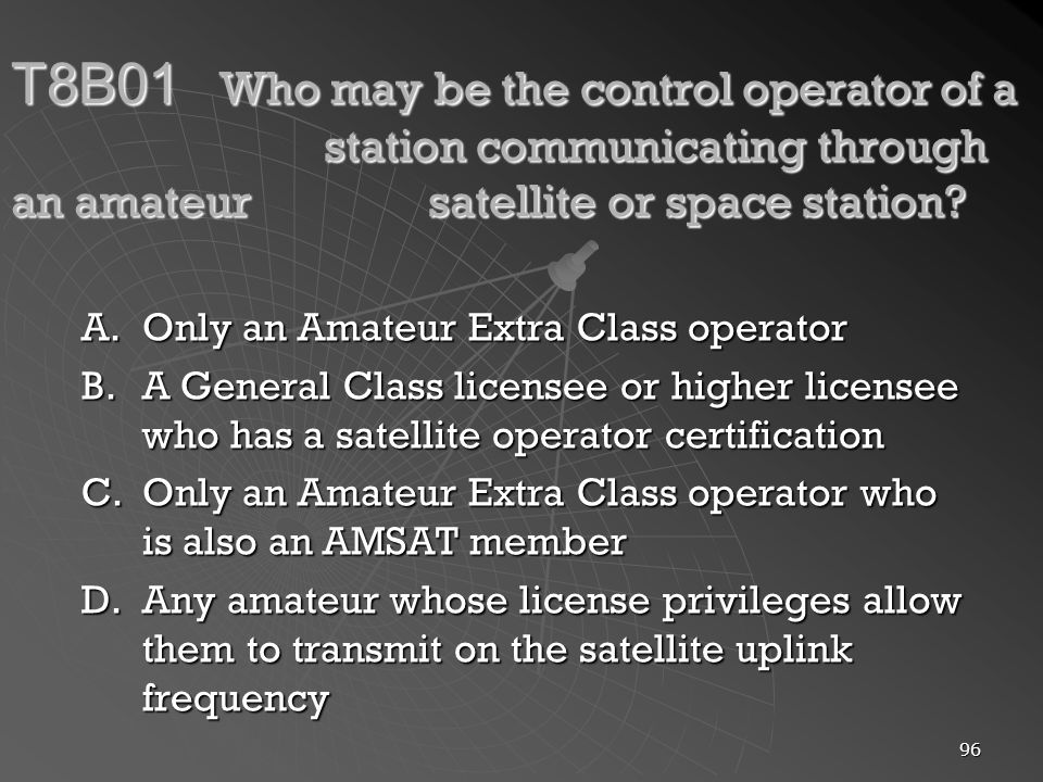 96 T8B01 Who may be the control operator of a station communicating through an amateur satellite or space station.