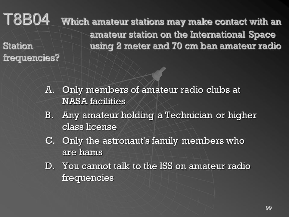 99 T8B04 Which amateur stations may make contact with an amateur station on the International Space Station using 2 meter and 70 cm ban amateur radio frequencies.