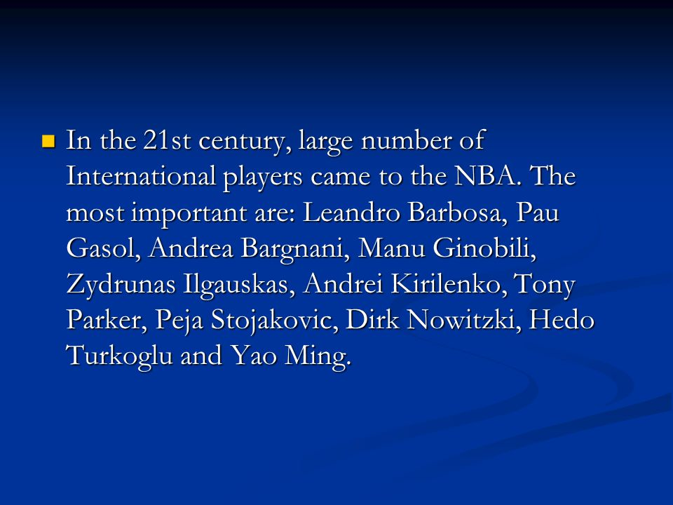 In the 21st century, large number of International players came to the NBA. The most important are: Leandro Barbosa, Pau Gasol, Andrea Bargnani, Manu