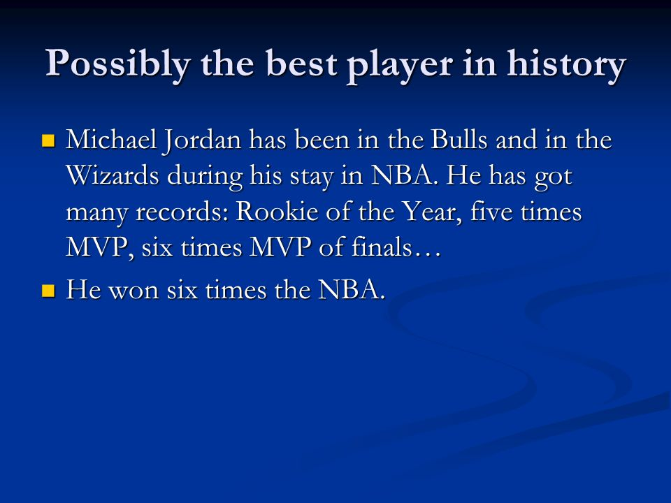 Possibly the best player in history Michael Jordan has been in the Bulls and in the Wizards during his stay in NBA. He has got many records: Rookie of