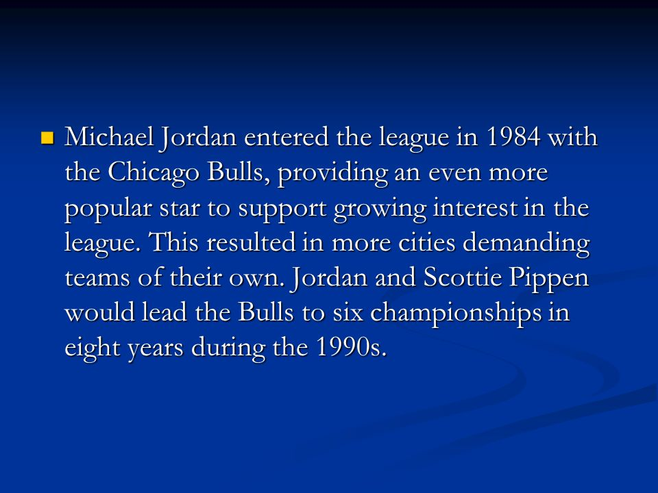 Michael Jordan entered the league in 1984 with the Chicago Bulls, providing an even more popular star to support growing interest in the league. This