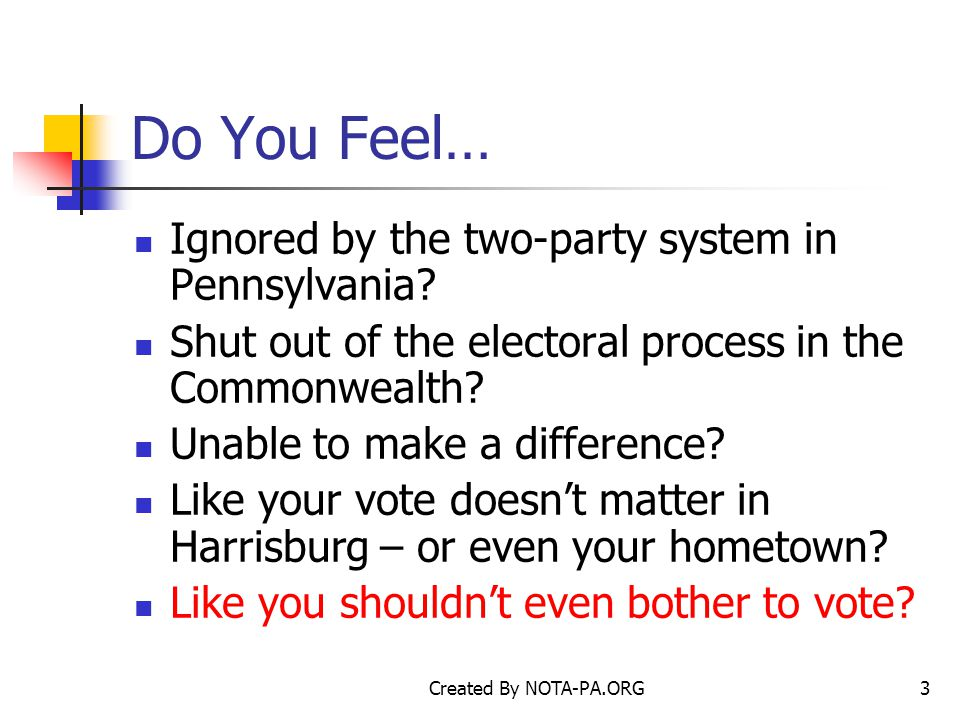 Created By NOTA-PA.ORG3 Do You Feel… Ignored by the two-party system in Pennsylvania.