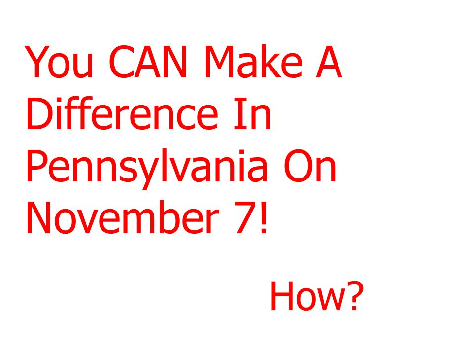 You CAN Make A Difference In Pennsylvania On November 7! How?