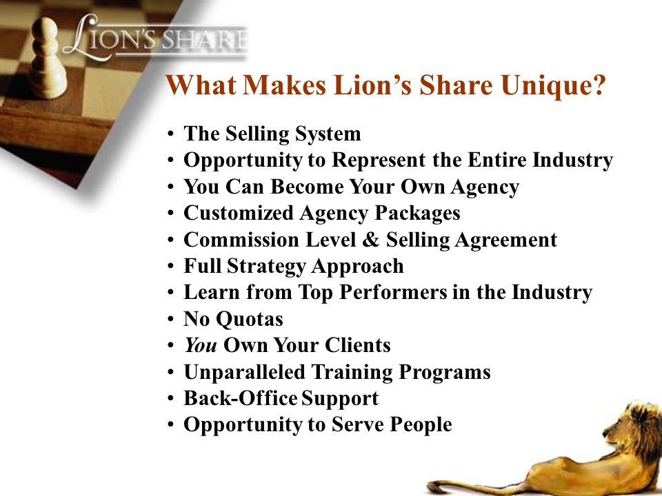 What Makes Lions Share Unique? The Selling System Opportunity to Represent the Entire Industry You Can Become Your Own Agency Customized Agency Packag