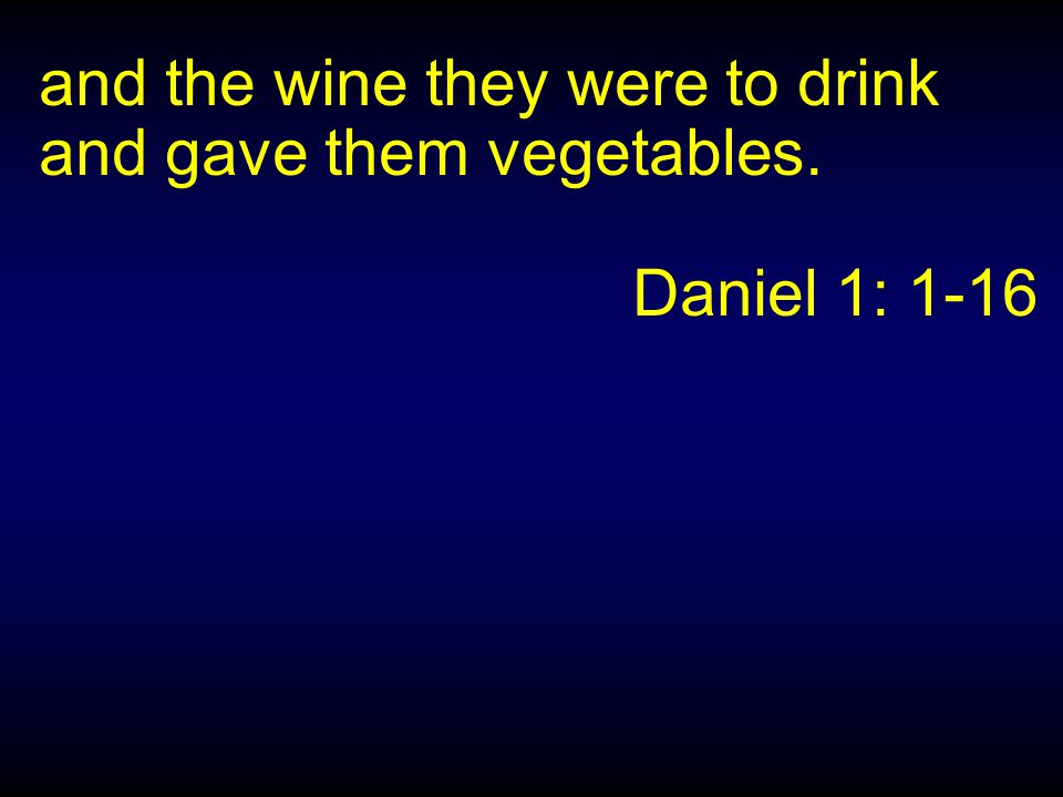 and the wine they were to drink and gave them vegetables. Daniel 1: 1-16