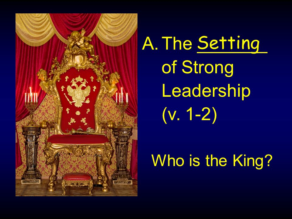 A.The _______ of Strong Leadership (v. 1-2) Setting Who is the King?
