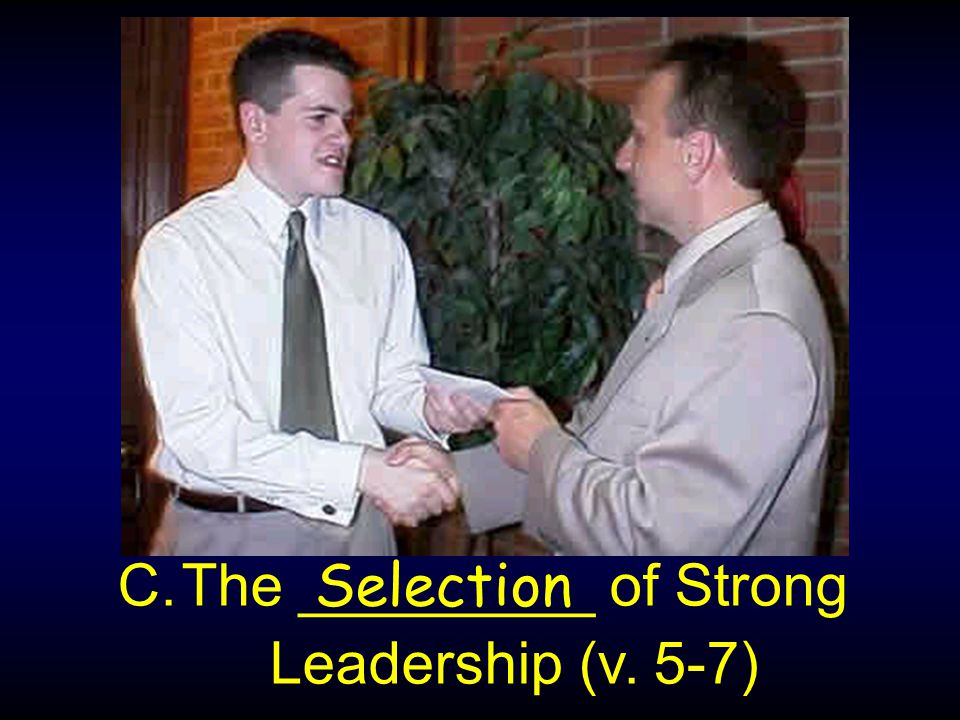 C.The _________ of Strong Leadership (v. 5-7) Selection