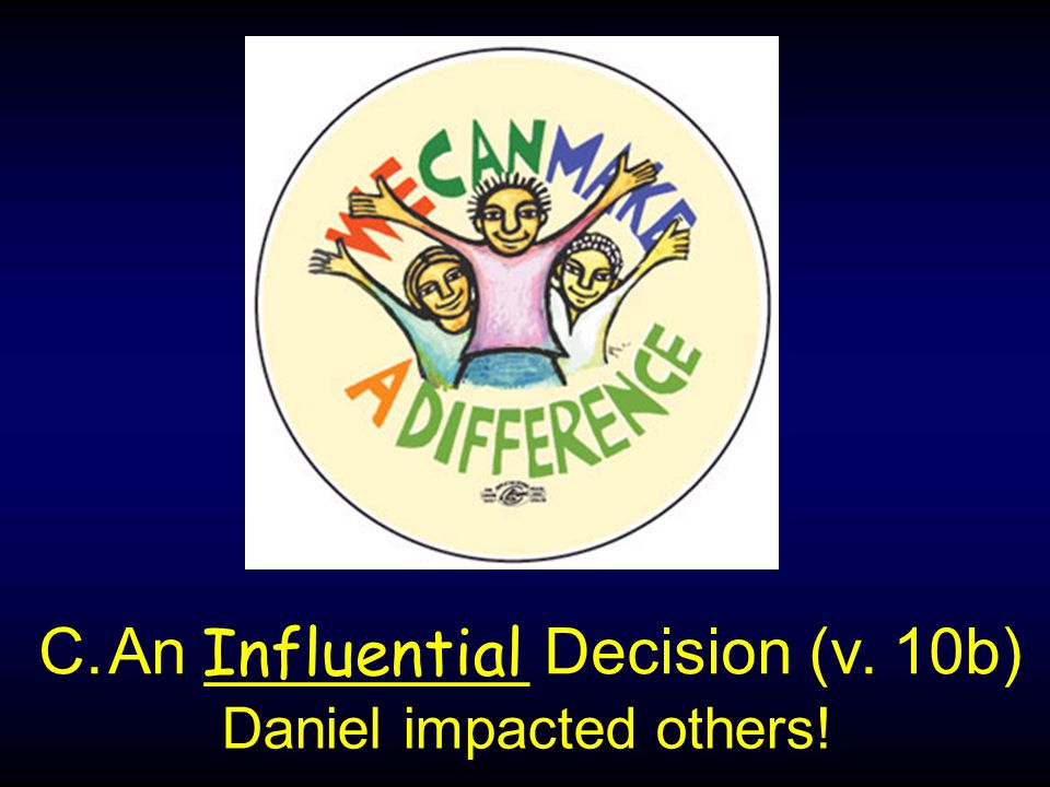 C.An _________ Decision (v. 10b) Influential Daniel impacted others!